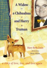 A Widow, a Chihuahua, and Harry Truman: A Story of Love, Loss, and Love Again - Mary Beth Crain