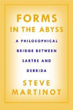 Forms in the Abyss: A Philosophical Bridge Between Sartre and Derrida - Steve Martinot