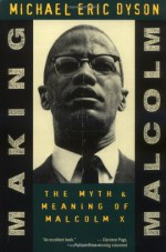 Making Malcolm: The Myth and Meaning of Malcolm X - Michael Eric Dyson