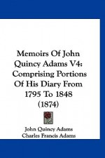 Memoirs of John Quincy Adams V4: Comprising Portions of His Diary from 1795 to 1848 (1874) - John Quincy Adams, Charles Francis Adams