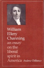 William Ellery Channing: An Essay on the Liberal Spirit in America - Andrew Delbanco