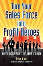 Turn Your Sales Force Into Profit Heroes: Secrets For Unlocking Your Team's Inner Strength - Peter Brook
