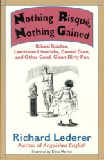 Nothing Risque, Nothing Gained: Ribald Riddles, Lascivious Limericks, Carnal Corn, And Other Good, Clean Dirty Fun - Richard Lederer, Dave Morice