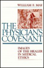 The Physician's Covenant: Images of the Healer in Medical Ethics - William F. May