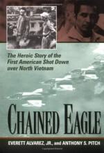 Chained Eagle: The Heroic Story of the First American Shot Down over North Vietnam - Anthony S. Pitch, Everett Alvarez Jr.
