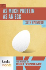 The World of Kurt Vonnegut: As Much Protein as an Egg (Kindle Worlds Novella) - Seth Harwood