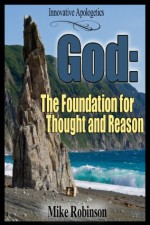 God: The Foundation for Thought and Reason: The Rational Requirement of Christian Theism - Mike Robinson