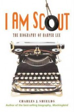I Am Scout: The Biography of Harper Lee - Charles J. Shields
