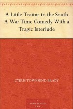 A Little Traitor to the South A War Time Comedy With a Tragic Interlude - Cyrus Townsend Brady, C. E. Hooper, A. D. Rahn