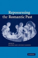 Repossessing the Romantic Past - Heather Glen, Paul Hamilton