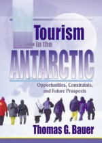 Tourism in the Antarctic: Opportunities, Constraints, and Future Prospects - Thomas Bauer