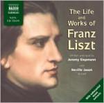 The Life and Works of Liszt - Jeremy Siepmann, Neville Jason