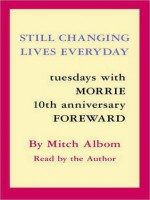 Still Changing Lives Everyday: Tuesdays With Morrie 10th Anniversary Foreword - Mitch Albom