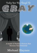 Finding Your Way Through The Gray:A Guide to Positive Choices that Harness Your Potential - Michael Haynes