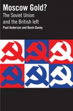 Moscow Gold? The Soviet Union and the British left - Paul Anderson, Kevin Davey