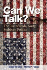 Can We Talk?: The Rise of Rude, Nasty, Stubborn Politics - Daniel M. Shea