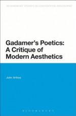 Gadamer's Poetics: A Critique of Modern Aesthetics (Bloomsbury Studies in Continental Philosophy) - John Arthos