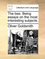 The Bee. Being Essays on the Most Interesting Subjects - Oliver Goldsmith