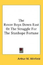 The Rover Boys Down East or the Struggle for the Stanhope Fortune - Arthur M. Winfield