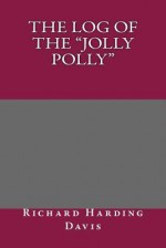 The Log of the Jolly Polly - Richard Harding Davis