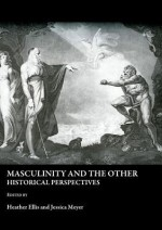 Masculinity And The Other: Historical Perspectives - Heather Ellis, Jessica Meyer