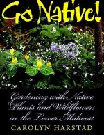 Go Native!: Gardening with Native Plants and Wildflowers in the Lower Midwest - Carolyn Harstad