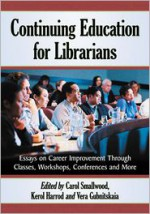 Continuing Education for Librarians: Essays on Career Improvement Through Classes, Workshops, Conferences and More - Carol Smallwood