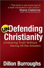Undefending Christianity: Embracing Truth Without Having All the Answers - Dillon Burroughs