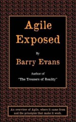 Agile Exposed - Blowing the Whistle on Agile Hype. an Overview of Agile, Where It Came from and the Principles That Make It Work - Barry Evans