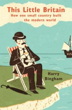 This Little Britain: How One Small Country Built The Modern World - Harry Bingham