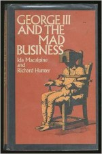 George III and the Mad-business - Ida Macalpine, Richard A. Hunter, MacAlpine Hu