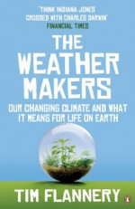 The Weather Makers: Our Changing Climate and what it means for Life on Earth - Tim Flannery