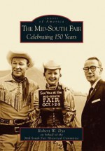The Mid-South Fair: Celebrating 150 Years - Robert W. Dye