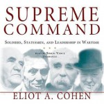 Supreme Command: Soldiers, Statesmen, and Leadership in Wartime - Eliot A Cohen, Simon Vance