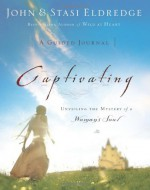 Captivating: A Guided Journal: Unveiling the Mystery of a Woman's Soul - John Eldredge, Stasi Eldredge