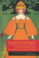 Enchanted Ideologies: A Collection of Rediscovered Nineteenth-Century Moral Fairy Tales - Marilyn Pemberton, E. Nesbit, Evelyn Sharp, Dinah Maria Mulock Craik, Mrs. Molesworth, Sabine Baring-Gould, Mary Sherwood, Alice Corkran, Mary Senior Clark, Pierre Alexis Ponson du Terrail, Mary De Morgan, Ascott Hope, G. Goldney