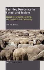 Learning Democracy in School and Society: Education, Lifelong Learning, and the Politics of Citizenship - Gert J.J. Biesta