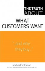 The Truth about What Customers Want - Michael R. Solomon