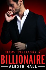 How to Bang a Billionaire - Alexis Hall
