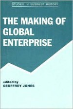 The Making of Global Enterprise - Geoffrey Jones