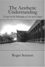 Aesthetic Understanding (Carthage Reprint) - Roger Scruton, St. Augustines Press