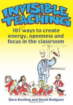 Invisible Teaching: 101ish Ways to Create Energy, Openness and Focus in the Classroom - Dave Keeling, David Hodgson