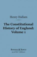 The Constitutional History of England, Volume 1 (Barnes & Noble Digital Library): From the Accession of Henry VII to the Death of George II - Henry Hallam