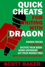 Quick Cheats for Writing With Dragon: Hidden Tricks to Help You Dictate Your Book, Work Anywhere and Set Your Words Free with Speech Recognition (Dictation Mastery for PC and Mac) - Scott Baker