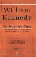 An Albany Trio: Legs, Billy Phelan's Greatest Game, Ironweed - William Kennedy