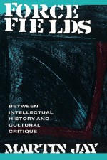 Force Fields: Between Intellectual History and Cultural Critique - Martin Jay