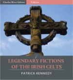 Legendary Fictions of the Irish Celts (Illustrated) - Patrick Kennedy, Charles River Editors