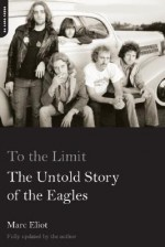 To the Limit: The Untold Story of the Eagles - Marc Eliot