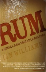 Rum: A Social and Sociable History of the Real Spirit of 1776 - Ian Williams