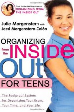 Organizing from the Inside Out for Teens: The Foolproof System for Organizing Your Room, Your Time, and Your Life - Julie Morgenstern, Jessi Morgenstern-Colön, Jessi Morgenstern-Colón